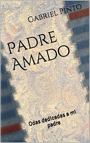 Padre Amado: Odas dedicadas a mi padre por Gabriel Pinto