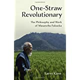 One-Straw Revolutionary: The First Commentary on the Work of the Late Japanese Farmer and Philosopher Masanobu Fukuoka (1913-2008), Widely Considered ... Farming's Most Influential Practitioner