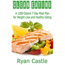 Clean Eating: A 1200 Calorie 7 Day Meal Plan for Weight Loss and Healthy Eating (English Edition)