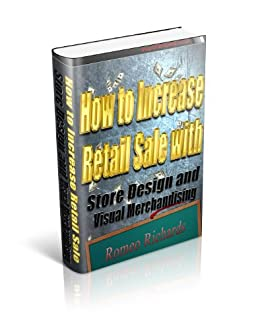 How to Increase Retail Sales With Store Design and Visual Merchandise Display by [Richards, Romeo]