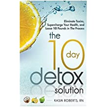 The 10 Day Detox Solution: Eliminate Toxins, Supercharge Your Health and Lose 10 Pounds in the Process! by Kasia Roberts RN (2014-03-28)