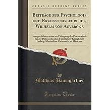Beiträge zur Psychologie und Erkenntnislehre des Wilhelm von Auvergne: Inauguraldissertation zur Erlangung der Doctorwürde bei der Philosophischen ... zu München (Classic Reprint)