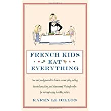 French Kids Eat Everything: How our family moved to France, cured picky eating, banned snacking and discovered 10 simple rules for raising happy, healthy eaters by Karen Le Billon (2012-05-03)