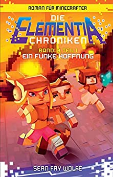 Die Elementia-Chroniken: Ein Funke Hoffnung: Roman für Minecrafter