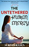 The Untethered Human Energy: The Journey from Suppressed Mind to Beyond Super Consciousness (The Journey Within Yourself Book 5) (English Edition)
