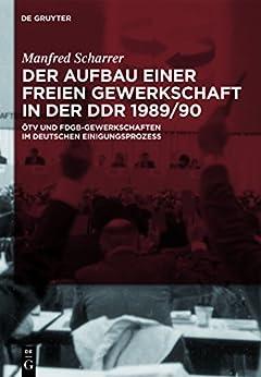 Der Aufbau einer freien Gewerkschaft in der DDR 1989/90: ÖTV und FDGB-Gewerkschaften im deutschen Einigungsprozess