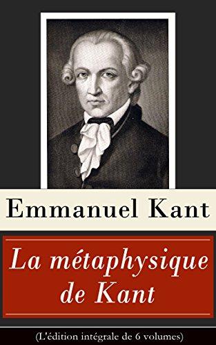 La métaphysique de Kant (L'édition intégrale de 6 volumes): Doctrine de la vertu + La Métaphysique des moeurs + Prolégomènes à toute métaphysique future + Rêves d'un homme qui voit des esprits etc.