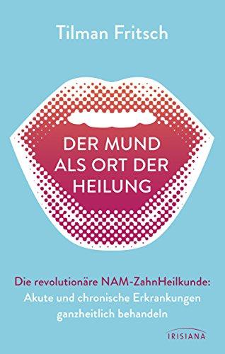 Der Mund als Ort der Heilung: Akute und chronische Erkrankungen ganzheitlich behandeln. Die revolutionäre NAM-Zahnheilkunde