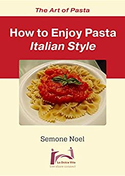 The Art of Pasta: How To Enjoy Pasta Italian Style (La Dolce Vita Book 2) by [Noel, Semone]