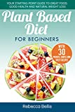 Plant Based Diet for Beginners: Your Starting-Point Guide to Great Food, Good Health and Natural Weight Loss; With 30 Proven, Simple and Tasty Recipes