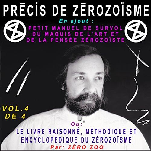 PRÉCIS DE ZÉROZOÏSME - T. 4: En ajout : PETIT MANUEL DE SURVOL DU MAQUIS DE L'ART ET DE LA PENSÉE ZÉROZOÏSTE ou LE LIVRE RAISONNÉ ET ENCYCLOPÉDIQUE DU ... de François-Pierre Bleau dit ZÉRO ZOO)