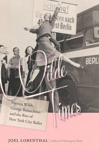 Wilde Times: Patricia Wilde, George Balanchine, and the Rise of New York City Ballet by Joel Lobenthal (2016-06-07)