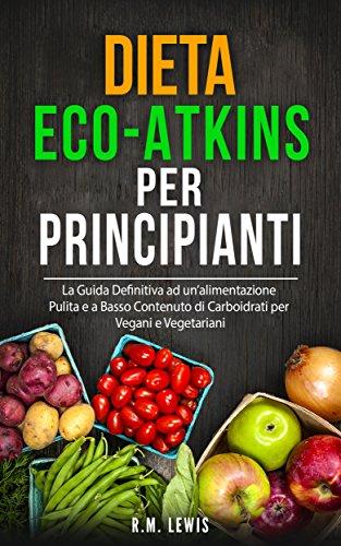 Dieta Eco-Atkins Per Principianti: La Guida Definitiva ad unalimentazione Pulita e a Basso Contenuto di Carboidrati per Vegani e Vegetariani (In italiano)