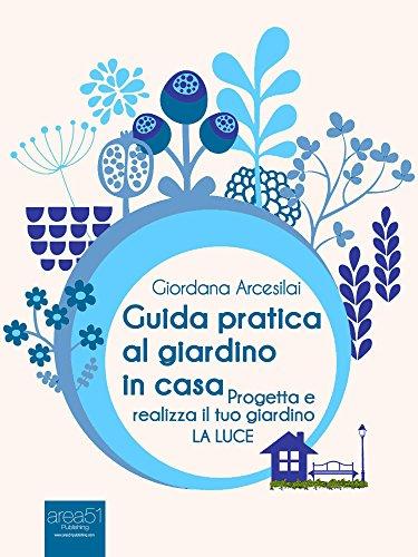 Guida pratica al giardino in casa: Progetta e realizza il tuo giardino. La luce (Italian Edition) (Giordana Kunst)