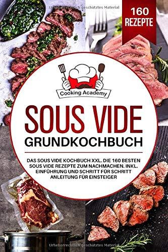 Sous Vide Grundkochbuch: Das Sous Vide Kochbuch XXL. Die 160 besten Sous Vide Rezepte zum Nachmachen. Inklusive Einführung und Schritt für Schritt Anleitung für Einsteiger.