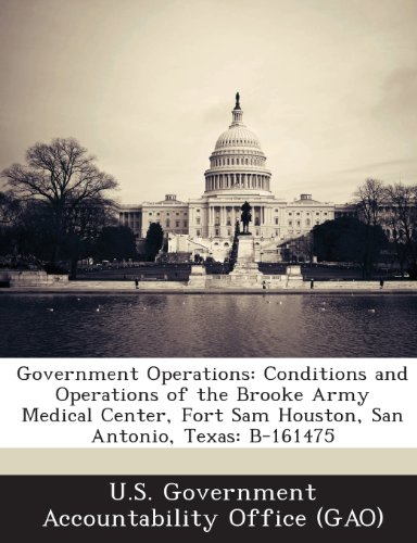 Government Operations: Conditions and Operations of the Brooke Army Medical Center, Fort Sam Houston, San Antonio, Texas: B-161475