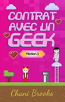 Contrat avec un Geek - Mission 1: Une new romance geek entre histoire d'amour et pop culture. Passez au niveau supérieur de la comédie romantique et de ... Niveau 1, Mission 1 (French Edition) by [Brooks, Chani]