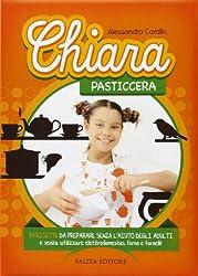 Chiara pasticcera. 54 ricette da preparare senza l'aiuto degli adulti, senza utilizzare elettrodomestici, forno e fornelli! Ediz. illustrata