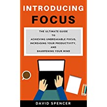 Introducing Focus: The Ultimate Guide to Achieving Unbreakable Focus, Increasing Your Productivity, and Sharpening Your Mind (English Edition)