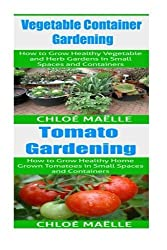 Vegetable Container Gardening: Tomato Gardening: A Beginner's Guide to Tomato Planting, Urban Gardening, Vegetable Gardening & Herb Gardening In Small Spaces & Containers by Chloe Maelle (2015-08-26)