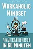Workaholic Mindset - Vom Faultier zum Arbeitstier in 60 Minuten: Mehr Arbeitsmoral, mehr Motivation, mehr Selbstbestimmung - Der praktische Ratgeber für ... (Selbstmanagement Bücher 1)