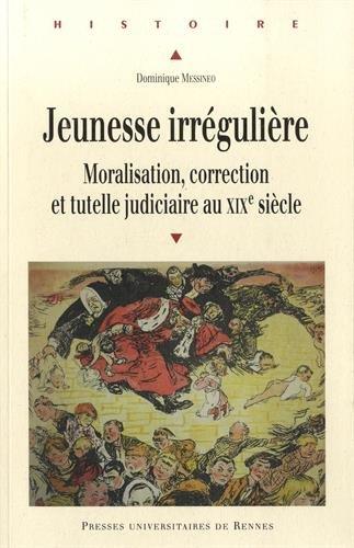 Jeunesse irrégulière : Moralisation, correction et tutelle judiciaire au XIXe siècle
