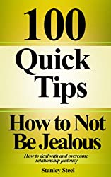 How to Not Be Jealous: Ways to Deal With, Overcome and Stop Relationship Jealousy (Stop Being Insecure And Jealous Book 1)