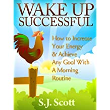 Wake Up Successful - How to Increase Your Energy and Achieve Any Goal with a Morning Routine (Productive Habits Book 3) (English Edition)