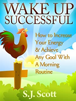 Wake Up Successful - How to Increase Your Energy and Achieve Any Goal with a Morning Routine (Productive Habits Book 3) (English Edition) von [Scott, S.J.]