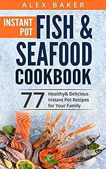 Instant Pot Fish & Seafood Cookbook: 77 Healthy&Delicious Instant Pot Recipes for Your Family (English Edition) par [Baker, Alex]