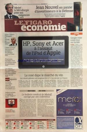 FIGARO ECONOMIE (LE) [No 20413] du 19/03/2010 - MEDEF / LA METALLURGIE POSE SES EXIGENCES -JEAN NOUVEL EN PANNE D'INVESTISSEURS A LA DEFENSE -HP - SONY ET ACER A L'ASSAUT DE L'IPAD D'APPLE -GOOGLE MISE A SON TOUR SUR LA TELE -GRECE / L'OPTION FMI GAGNE DU TERRAIN EN EUROPE -L'INDE S'ATTAQUE AUX MATIERES PREMIERES DE L'AFRIQUE APRES LA CHINE -PHARMACIE / L'ISRALIEN TEVA SE RENFORCE DANS LES GENERIQUES - LE ROSE DOPE LE MARCHE DU VIN -LE BULLETIN MEDICAL DE MADOFF CORRIGE PAR SES CODETENUS -BOLL