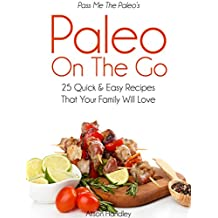 Pass Me The Paleo's Paleo On The Go: 25 Quick and Easy Recipes That Your Family Will Love! (Diet, Cookbook. Beginners, Athlete, Breakfast, Lunch, Dinner, ... low carbohydrate Book 11) (English Edition)