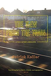 The View from the Train: Cities and Other Landscapes by Patrick Keiller (2014-10-07)