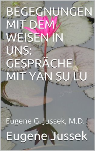 BEGEGNUNGEN MIT DEM WEISEN IN UNS: GESPRÄCHE MIT YAN SU LU: Eugene G. Jussek, M.D.