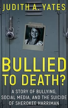 BULLIED TO DEATH: A Story Of Bullying, Social Media, And The Suicide Of Sherokee Harriman (English Edition) di [Yates, Judith A.]