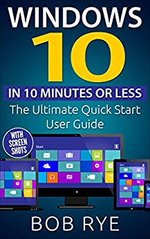 Windows 10 in 10 Minutes: The Ultimate Windows 10 Quick Start Beginner Guide (with Screen Shots) 2nd Edition (Updated & Edited) (English Edition) von [Rye, Bob]