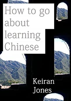 How to go about learning Chinese: A personal guide to approaching certain aspects of Chinese Mandarin (English Edition) von [Jones, Keiran]