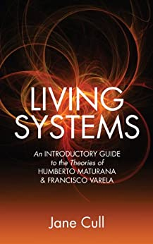 Living Systems:  An Introductory Guide to the Theories of Humberto Maturana & Francisco Varela (English Edition) von [Cull, Jane]