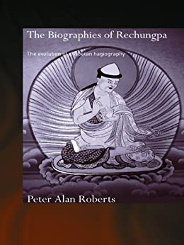 The Biographies of Rechungpa: The Evolution of a Tibetan Hagiography (Routledgecurzon Critical Studies in Buddhism) by [Roberts, Peter Alan]