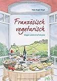 Französisch vegetarisch: Veggie cuisine à la française - Heike Kügler-Anger