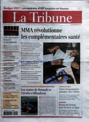 TRIBUNE (LA) [No 3509] du 03/10/2006 - BUDGET 2007 - LES RENTREES D+¡ISF TOUJOURS EN HAUSSE - GDF - LES DEPUTES BOUCLENT LA PRIVATISATION - ECONOMIE - IMMOBILIER D+¡ETAT - 1 MILLIARD DE CESSIONS PREVUES EN DEUX ANS - ENTREPRISES - FRANCE TELECOM - L'OPERATEUR COMPTE INVESTIR 15 MILLIARD D+¡EUROS EN ESPAGNE - TELEPHONE - SIEMENS CHERCHE A SE SORTIR DE L'AFFAIRE BENQ - FINANCE - FUSIONS - LES REGULATEURS CRITIQUENT LES PROPOSITIONS DE BRUXELLES - MARCHES - CHIMIE - RHODIA ALLEGE LE FARDEAU DE SA