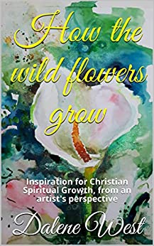 How the wildflowers grow: Inspiration for Christian Spiritual Growth, from an artist's perspective by [West, Dalene]
