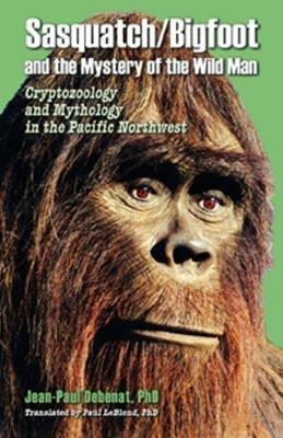 [Sasquatch / Bigfoot & the Mystery of the Wild Man: Cryptozoology & Mythology in the Pacific Northwest] (By: Jean-Paul Debenat) [published: January, 2010]
