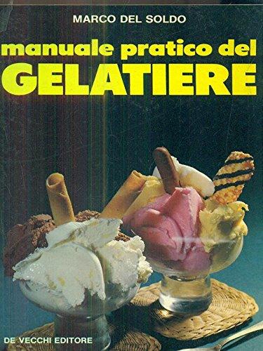 Manuale pratico del gelatiere. 200 ricette irresistibili