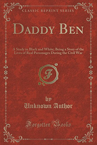 Daddy Ben: A Study in Black and White; Being a Story of the Lives of Real Personages During the Civil War (Classic Reprint)
