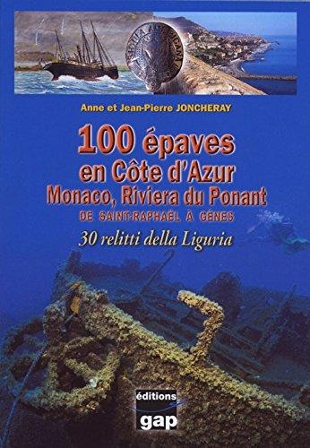 100 Epaves en Côte d'Azur : Monaco, Riviera du Ponant de Saint-Raphaël à Gênes par Anne Joncheray, Jean-Pierre Joncheray