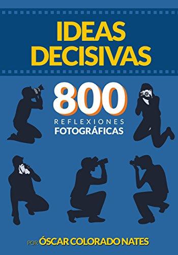 Descargar Libro Ideas decisivas. 800 reflexiones fotográficas de Oscar Colorado