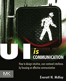 UI is Communication: How to Design Intuitive, User Centered Interfaces by Focusing on Effective Communication von [McKay, Everett N]