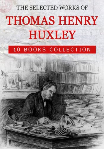 The Selected Works of Thomas Henry Huxley (10 Books): The Advance Of Science In The Last Half-Century, American Addresses, With A Lecture On The Study ... And Reflections, etc... (English Edition)