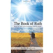 The Book Of Ruth: Beauty For Ashes, Joy for Mourning and Praise for Despair: The Book Of Ruth by Ruth Dickson (2013-12-31)